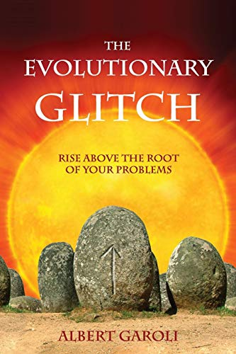 The Evolutionary Glitch: Rise Above the Root of Your Problems: Albert Garoli