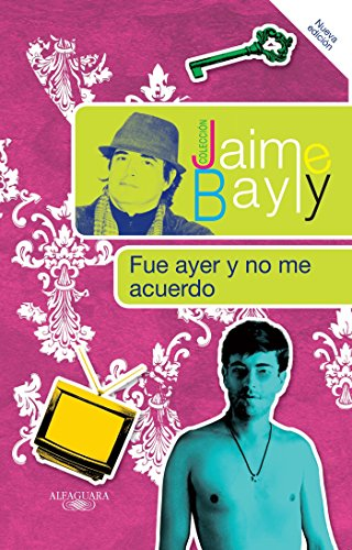 Fue ayer y no me acuerdo (Coleccion Jaime Bayly): Bayly, Jaime