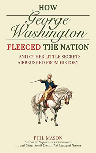 How George Washington Fleeced the Nation: And Other Little Secrets Airbrushed From History: Mason, ...