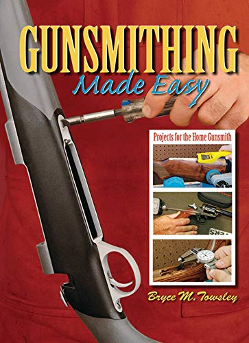 Gunsmithing Made Easy: Projects for the Home Gunsmith: Towsley, Bryce M.
