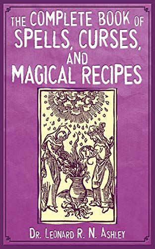 The Complete Book of Spells, Curses, and Magical Recipes: Ashley, Leonard R. N.; Ashley, Leonard; ...
