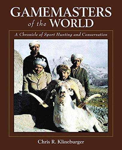Gamemasters of the World: A Chronicle of Sport Hunting and Conservation: Klineburger, Chris R.
