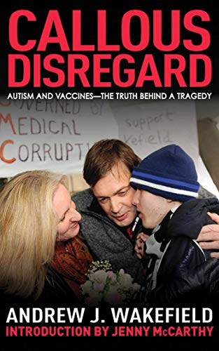 Callous Disregard: Autism and Vaccines: The Truth Behind a Tragedy: Andrew J. Wakefield