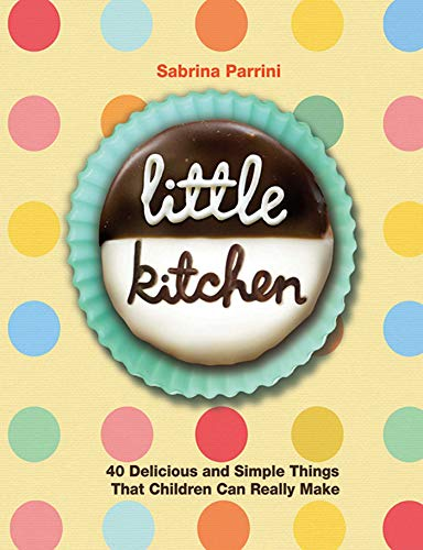 Little Kitchen: 40 Delicious and Simple Things That Children Can Really Make: Parrini, Sabrina