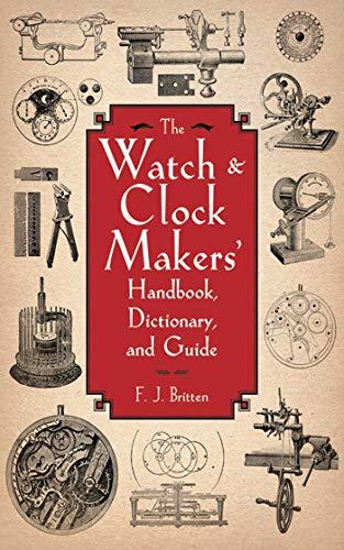 The Watch & Clock Makers' Handbook, Dictionary,: Britten, F. J.