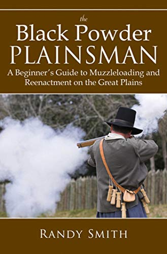 The Black Powder Plainsman: A Beginner's Guide To Muzzle Loading And Reenactment On The Great Plains