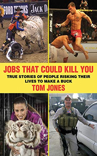 Jobs That Could Kill You: True Stories of People Risking Their Lives to Make a Buck: Jones, Tom