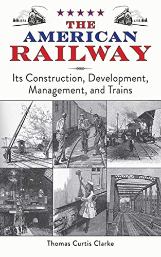 The American Railway: Its Construction, Development, Management, and Trains: Clarke, Thomas Curtis