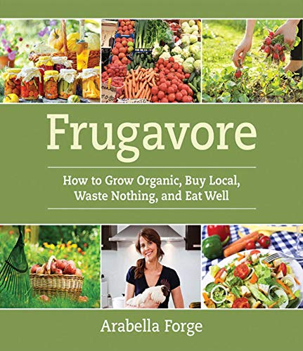 Frugavore: How to Grow Organic, Buy Local, Waste Nothing, and Eat Well: Forge, Arabella