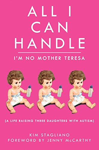 All I Can Handle: I'm No Mother Teresa: A Life Raising Three Daughters with Autism
