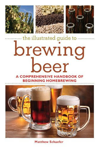 The Illustrated Guide to Brewing Beer: A Comprehensive Handboook of Beginning Home Brewing
