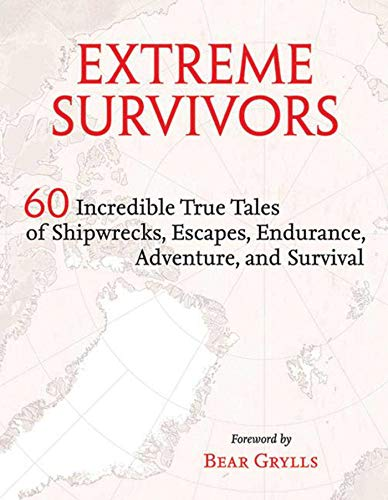 Extreme Survivors: 60 Incredible True Tales of Shipwrecks, Escapes, Endurance, Adventure, and ...