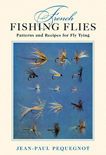 French Fishing Flies: Patterns and Recipes for Fly Tying: Jean-Paul Pequegnot