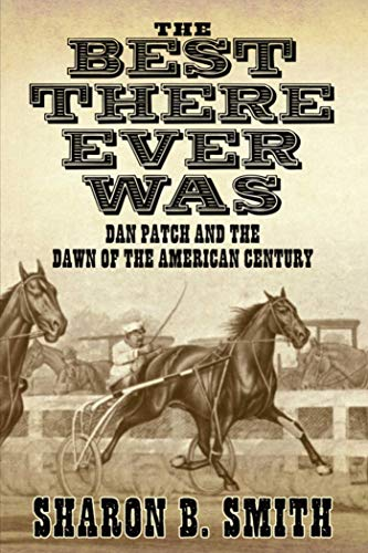 The Best There Ever Was: Dan Patch and the Dawn of the American Century: Smith, Sharon B.
