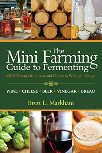 Mini Farming Guide to Fermenting: Self-Sufficiency from Beer and Cheese to Wine and Vinegar (Mini ...
