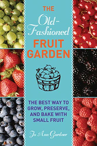 Old-Fashioned Fruit Garden: The Best Way to Grow, Preserve, and Bake with Small Fruit: Jo Ann ...