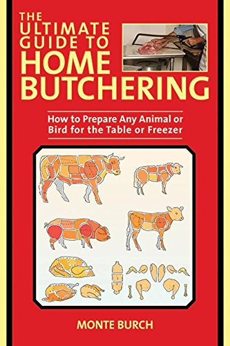 Ultimate Guide to Home Butchering How to Prepare Any Game Animal or Bird for the Table or Freezer