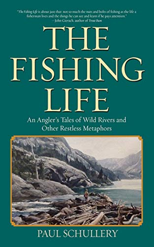 The Fishing Life: An Angler's Tales of Wild Rivers and Other Restless Metaphors: Schullery, ...