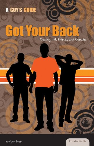 Got Your Back: Dealing With Friends and Enemies (Essential Health: a Guy's Guide): Ryan Basen