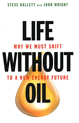 Life Without Oil: Why We Must Shift to a New Energy Future: Hallett, Steve; Wright, John