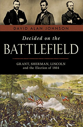 9781616145095: Decided on the Battlefield: Grant, Sherman, Lincoln and the Election of 1864