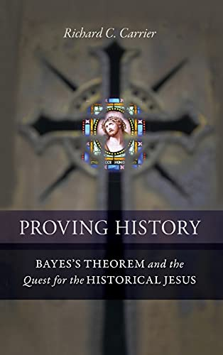 Proving History: Bayes's Theorem and the Quest for the Historical Jesus (9781616145590) by Richard Carrier