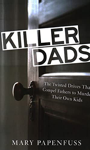 Killer Dads: The Twisted Drives that Compel Fathers to Murder Their Own Kids: Papenfuss, Mary
