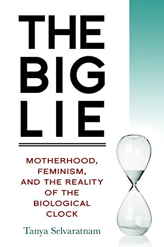 The Big Lie: Motherhood, Feminism, and the Reality of the Biological Clock: Selvaratnam, Tanya