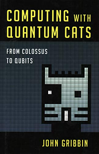 Computing with Quantum Cats: From Colossus to Qubits: Gribbin, John, PhD