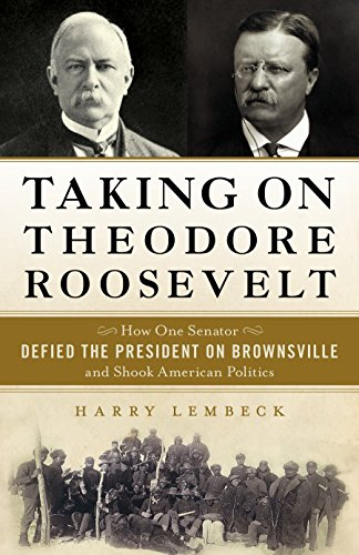 Taking on Theodore Roosevelt: How One Senator Defied the President on Brownsville and Shook ...