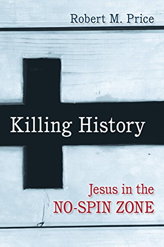 Killing History: Jesus in the No-Spin Zone: Price, Robert M.