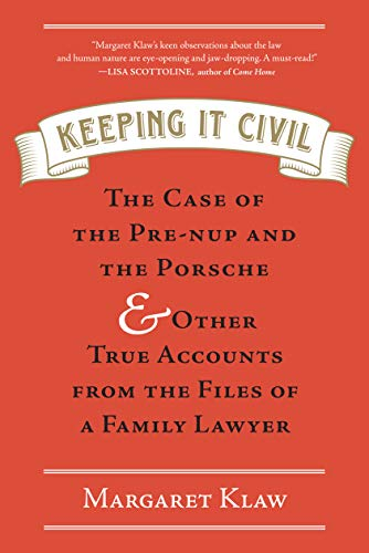 Keeping It Civil: The Case of the Pre-nup and the Porsche & Other True Accounts from the Files of...
