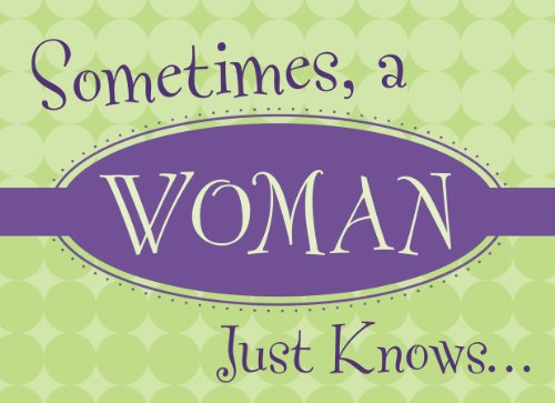 Sometimes, A Woman Just Knows. . .