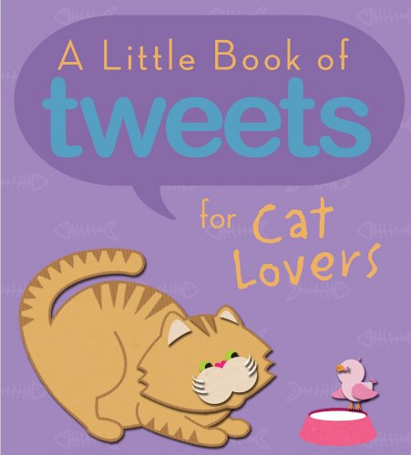 A Little Book of Tweets for Cat Lovers: 140 Furry Bits of Inspiration in 140 Characters or Less: ...