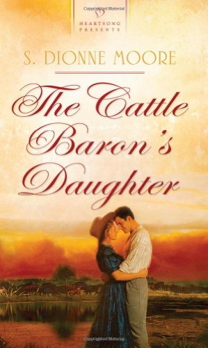 The Cattle Baron's Daughter (Heartsong Presents-Historical): S. Dionne Moore