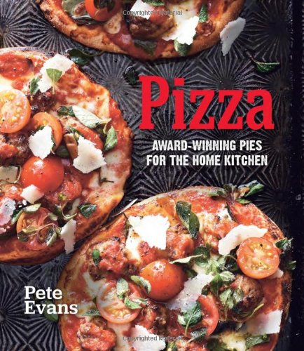 Pizza: Award-Winning Pies for the Home Kitchen: Evans, Pete
