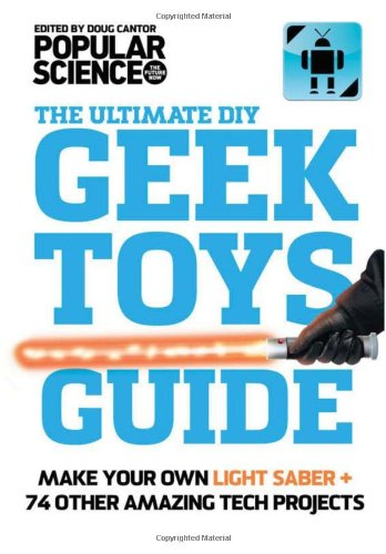 The Ultimate DIY Geek Toys Guide: Make Your Own Light Saber + 74 Other Amazing Tech Projects