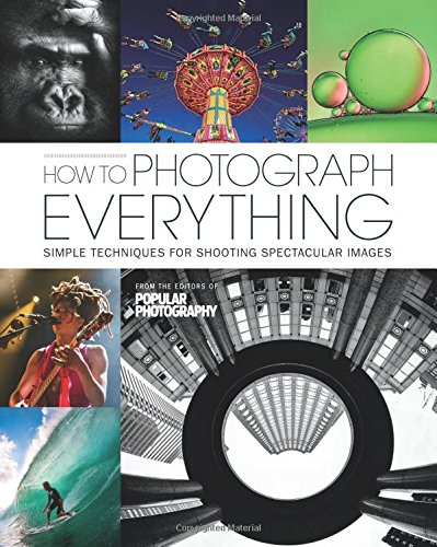 How to Photograph Everything (Popular Photography): 500 Beautiful Photos and the Skills You Need to...