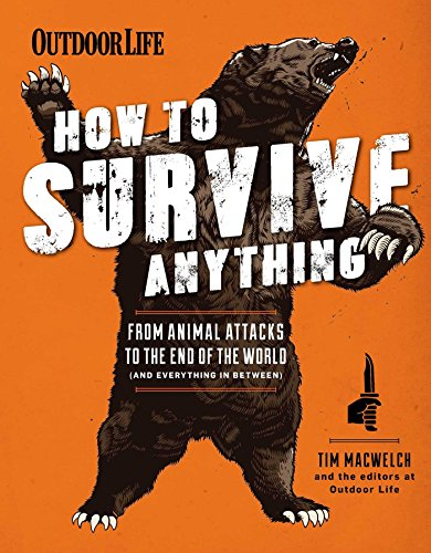 How to Survive Anything: From Animal Attacks to the End of the World: The Editors of Outdoor Life; ...