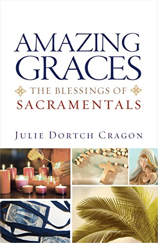 Amazing Graces: The Blessings of Sacramentals: Cragon, Julie Dortch