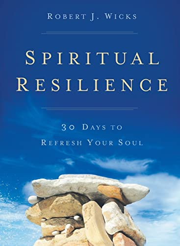 Spiritual Resilience: 30 Days to Refresh Your Soul: Wicks, Robert J.