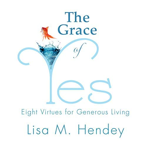 The Grace of Yes: Eight Virtues for Generous Living: Hendey, Lisa M.
