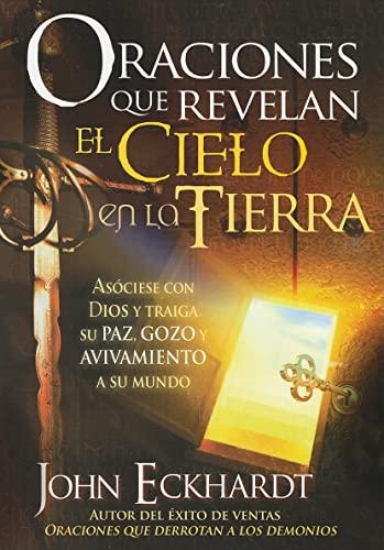 Oraciones que revelan el cielo en la tierra: Asóciese con Dios y traiga su paz, gozo y avivamiento a su mundo (Spanish Edition) (9781616380762) by John Eckhardt