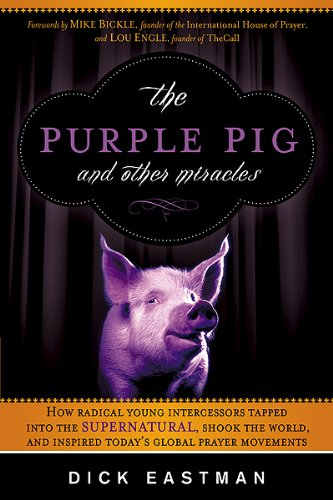 The Purple Pig and Other Miracles: How a Radical Band of Young Intercessors Tapped into the Supernatural, Shook Up the World, and Inspired Today's Global Prayer Movements (1616382376) by Dick Eastman