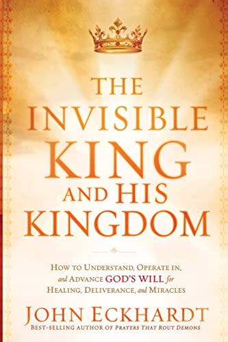 9781616382797: The Invisible King and His Kingdom: How to Understand, Operate In, and Advance God's Will for Healing, Deliverance, and Mracles