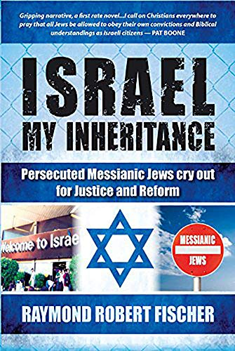 Israel My Inheritance: Persecuted Messianic Jews Cry Out for Justice and Reform Fischer, Raymond ...
