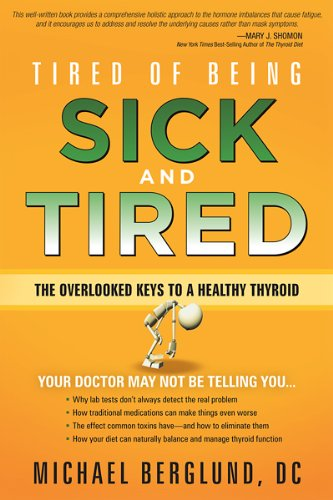 Tired of Being Sick and Tired: The Overlooked Keys to a Healthy Thyroid: Berglund, Michael