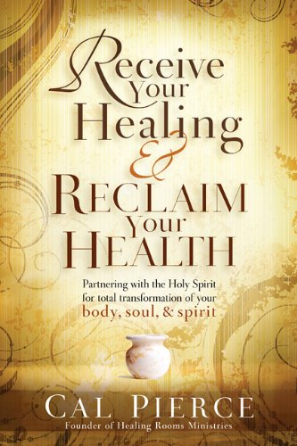 Receive Your Healing and Reclaim Your Health: Partnering with the Holy Spirit for Total ...