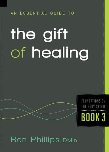 An Essential Guide to the Gift of Healing (Foundations on the Holy Spirit): Phillips, Ron