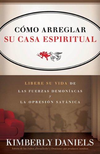 Como Arreglar Su Casa Espiritual: Libere su vida de las fuerzas demoniacas y la opresion satanica (...